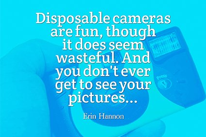 disposable cameras are fun, though it does seem wasteful. And you don't ever get to see your pictures erin hannon