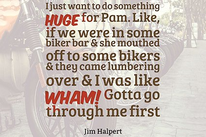 i just want to do something huge for pam. like, if we were in some biker bar and she mouthed off to some bikers and they came lumbering over and i was like wham! gotta go through me first. jim halpert the office