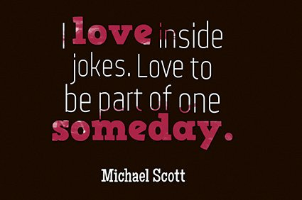 i love inside jokes. love to be a part of one someday. michael scott the office