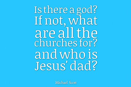 is there a god? if not what are all the churches for? and who is jesus' dad? michael scott the office