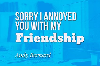 sorry i annoyed you with my friendship andy bernard the office