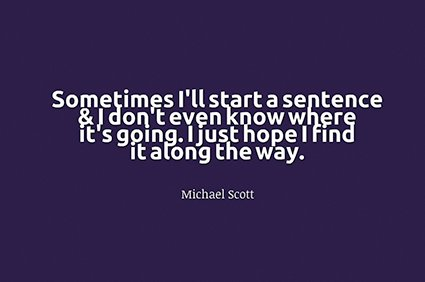 sometimes i'll start a sentence and i don't even know where it's going. i just hope i find it along the way. michael scott the office