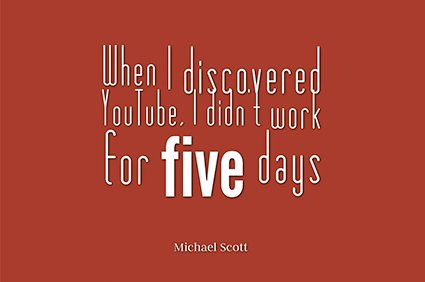 when i discovered youtube, i didn't work for five days. michael scott the office