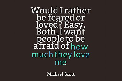 would i rather be feared or loved? easy. both i want people to be afraid of how much they love me. michael scott the office