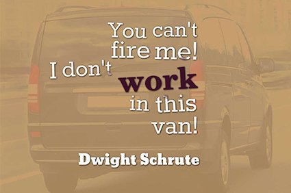 you can't fire me! I don't work in this van! dwight schrute the office